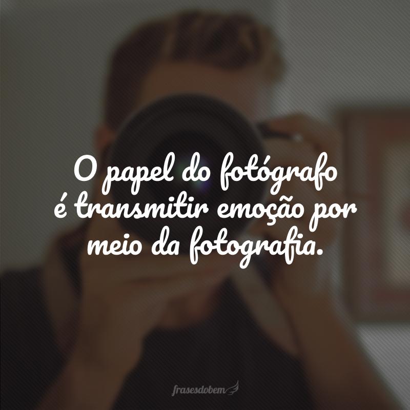 O papel do fotógrafo é transmitir emoção por meio da fotografia.
