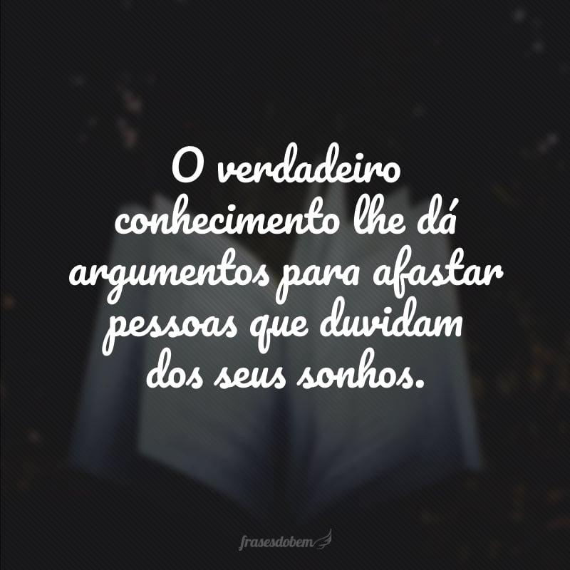 O verdadeiro conhecimento lhe dá argumentos para afastar pessoas que duvidam dos seus sonhos.