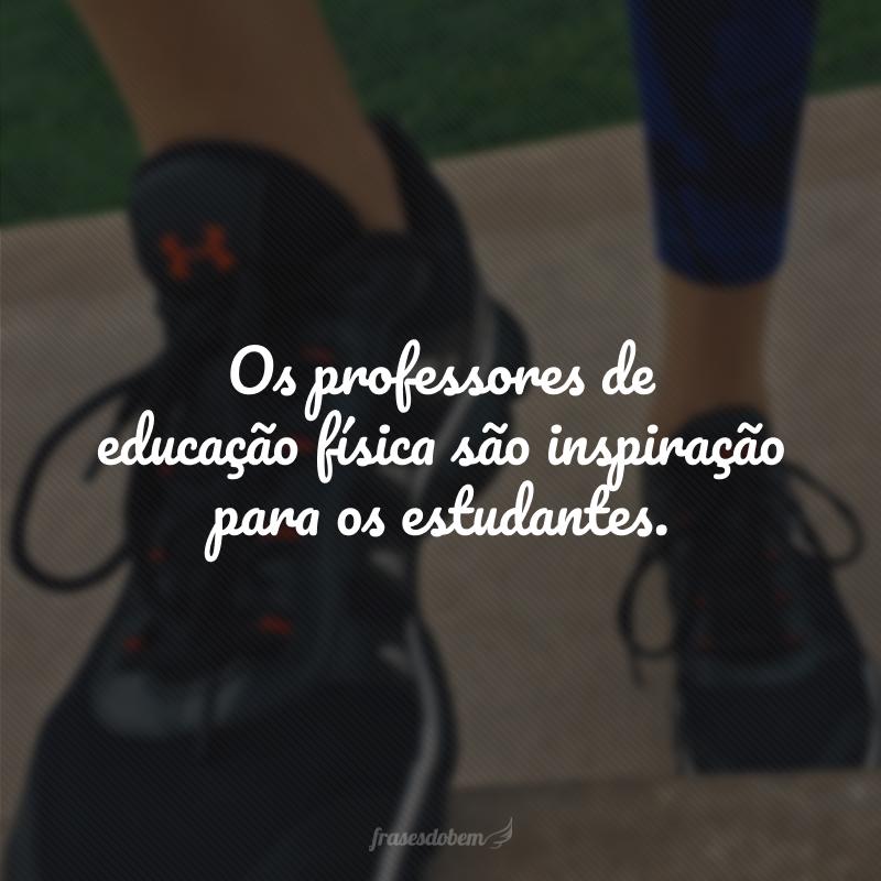 Os professores de educação física são inspiração para os estudantes.