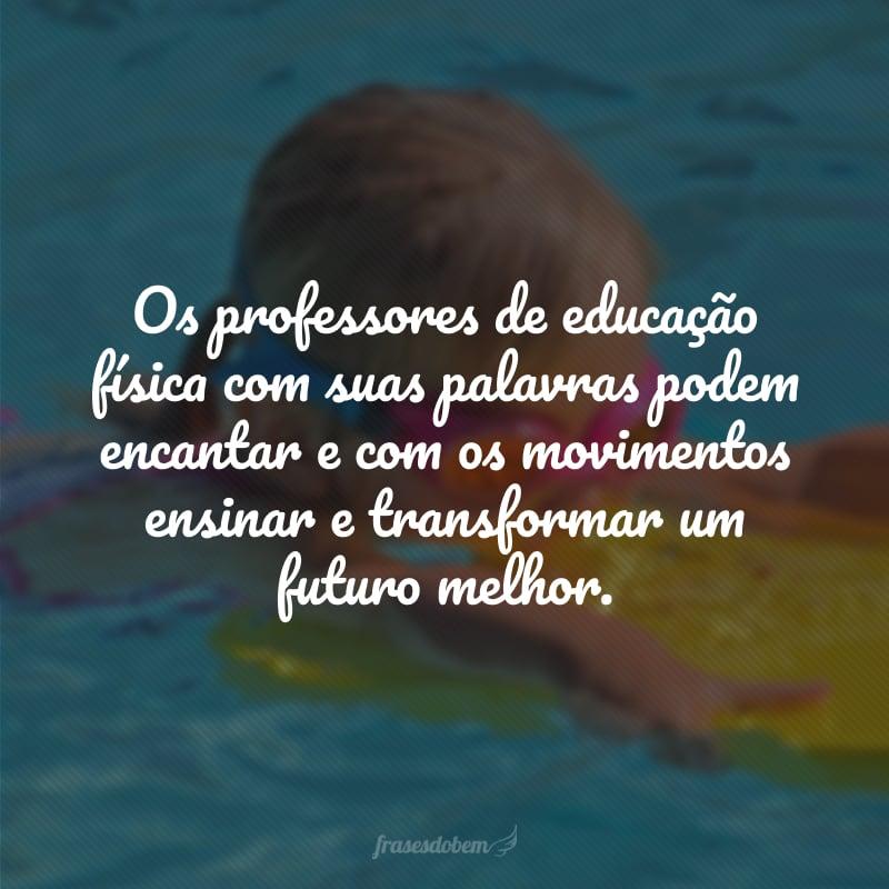 Os professores de educação física com suas palavras podem encantar e com os movimentos ensinar e transformar um futuro melhor.