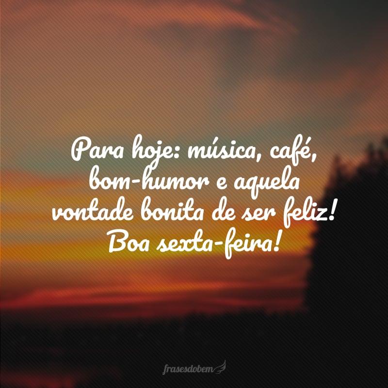 Para hoje: música, café, bom-humor e aquela vontade bonita de ser feliz! Boa sexta-feira!