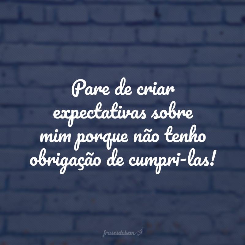 Pare de criar expectativas sobre mim porque não tenho obrigação de cumpri-las!