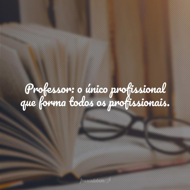 Professor: o único profissional que forma todos os profissionais.