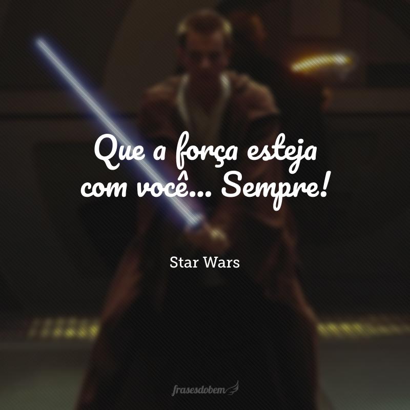 Que a força esteja com você... Sempre!