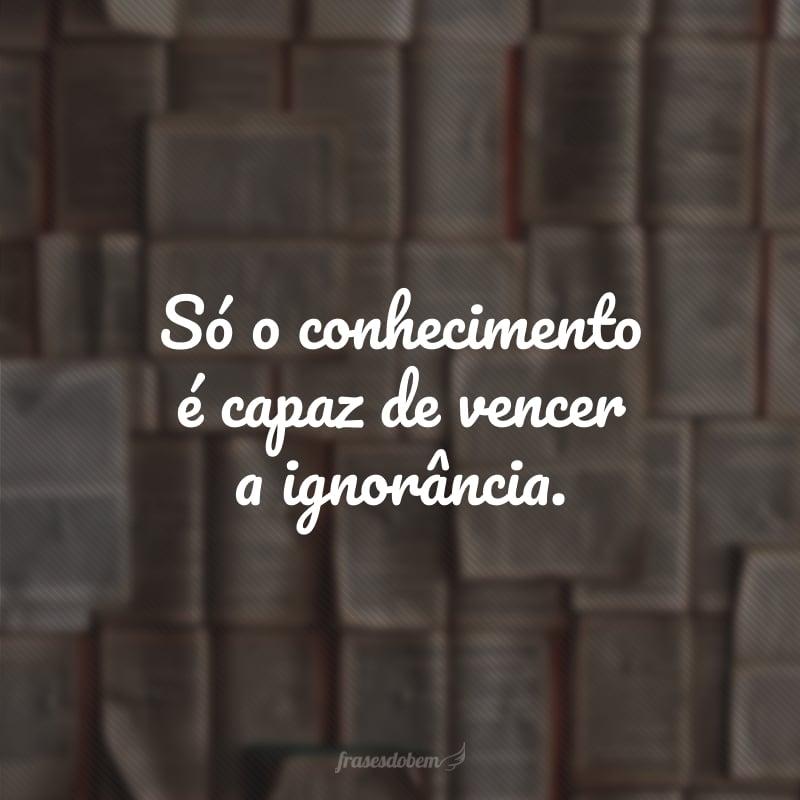 Só o conhecimento é capaz de vencer a ignorância.