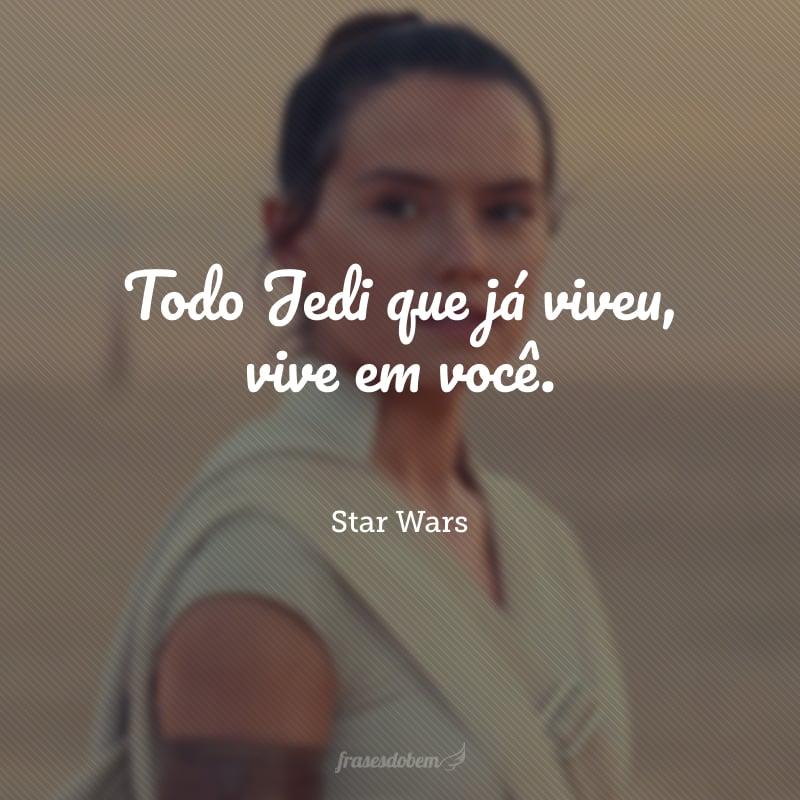Todo Jedi que já viveu, vive em você.