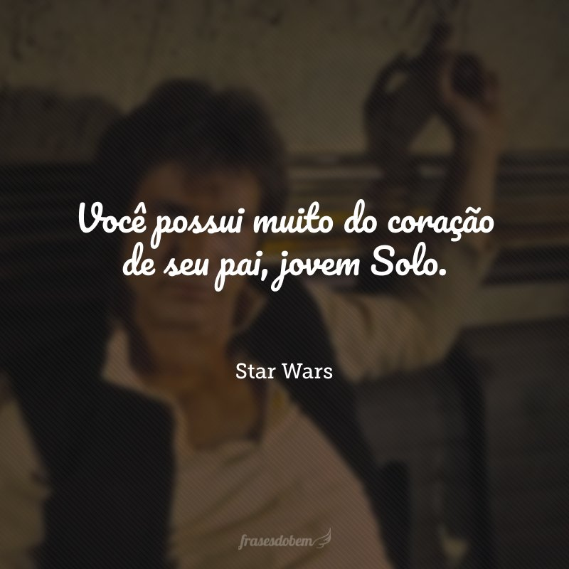 Você possui muito do coração de seu pai, jovem Solo.
