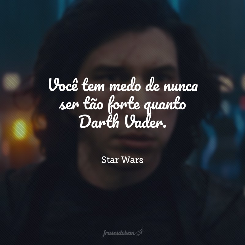 Você tem medo de nunca ser tão forte quanto Darth Vader.