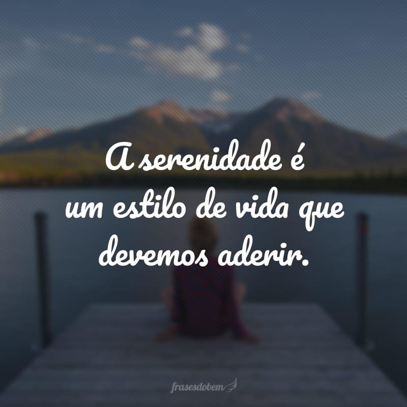 A serenidade é um estilo de vida que devemos aderir.