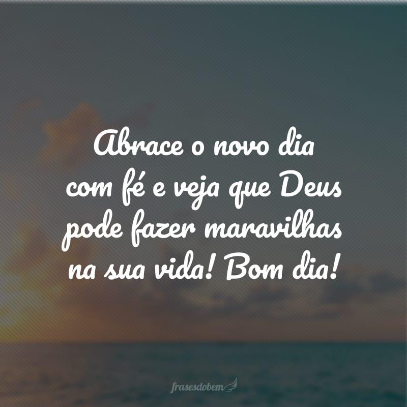 Abrace o novo dia com fé e veja que Deus pode fazer maravilhas na sua vida! Bom dia!