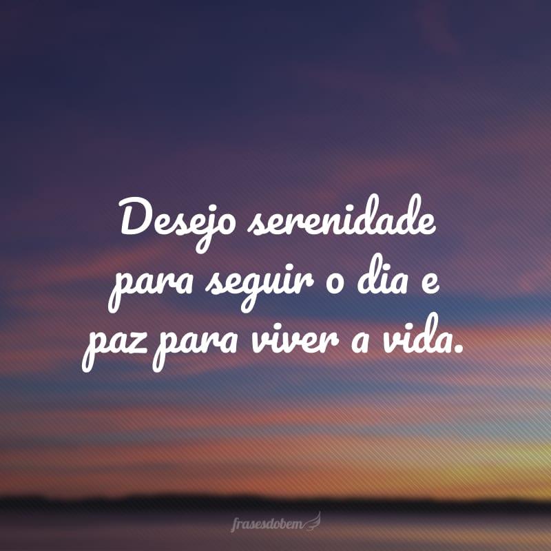 Desejo serenidade para seguir o dia e paz para viver a vida.