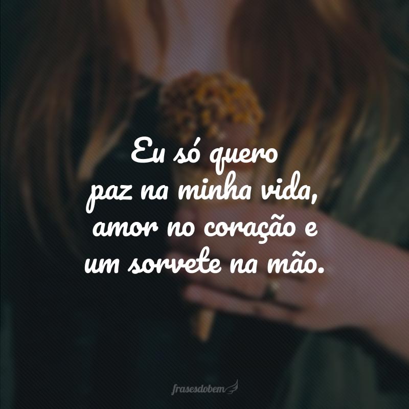 Eu só quero paz na minha vida, amor no coração e um sorvete na mão.