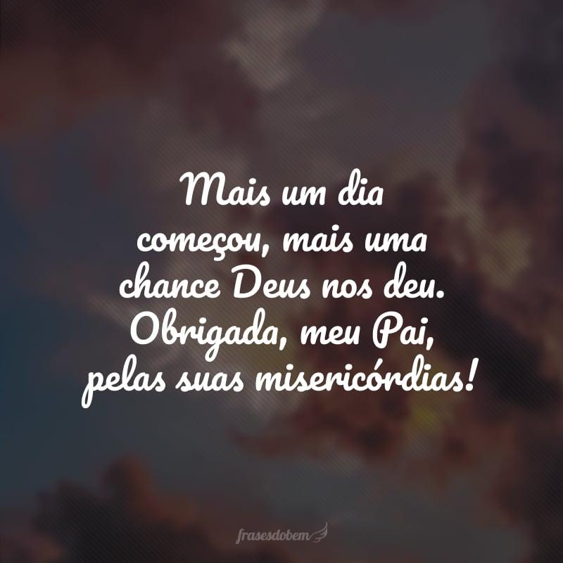 Mais um dia começou, mais uma chance Deus nos deu. Obrigada, meu Pai, pelas suas misericórdias!