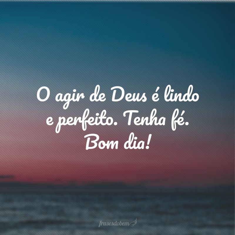 O agir de Deus é lindo e perfeito. Tenha fé. Bom dia!