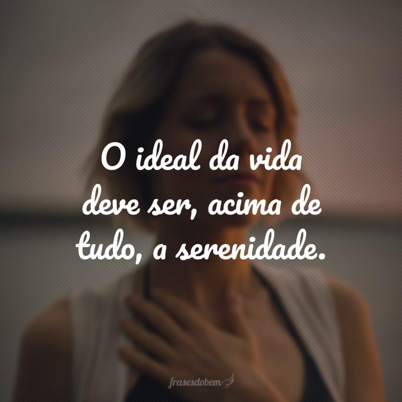 O ideal da vida deve ser, acima de tudo, a serenidade.
