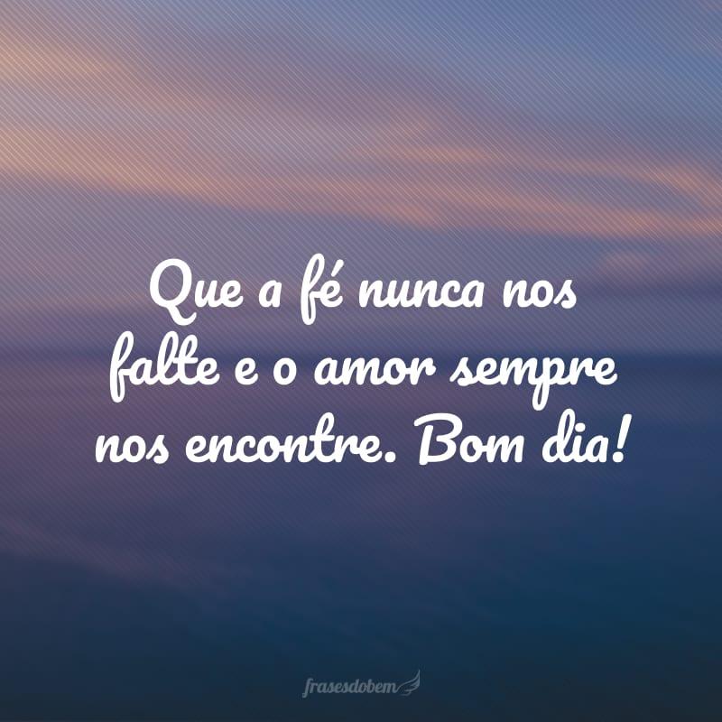 Que a fé nunca nos falte e o amor sempre nos encontre. Bom dia!