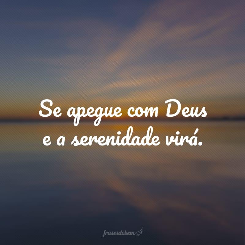 Se apegue com Deus e a serenidade virá.