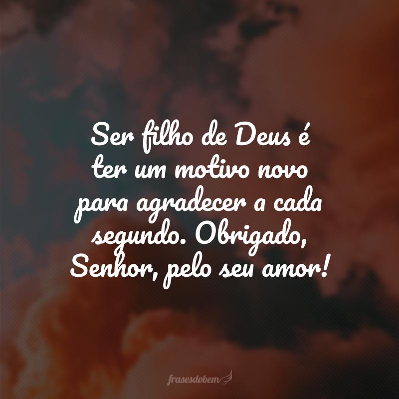 Ser filho de Deus é ter um motivo novo para agradecer a cada segundo. Obrigado, Senhor, pelo seu amor!