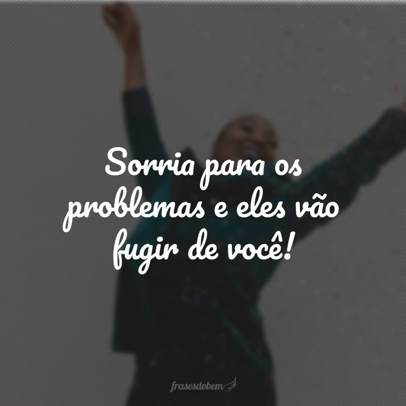 Sorria para os problemas e eles vão fugir de você!
