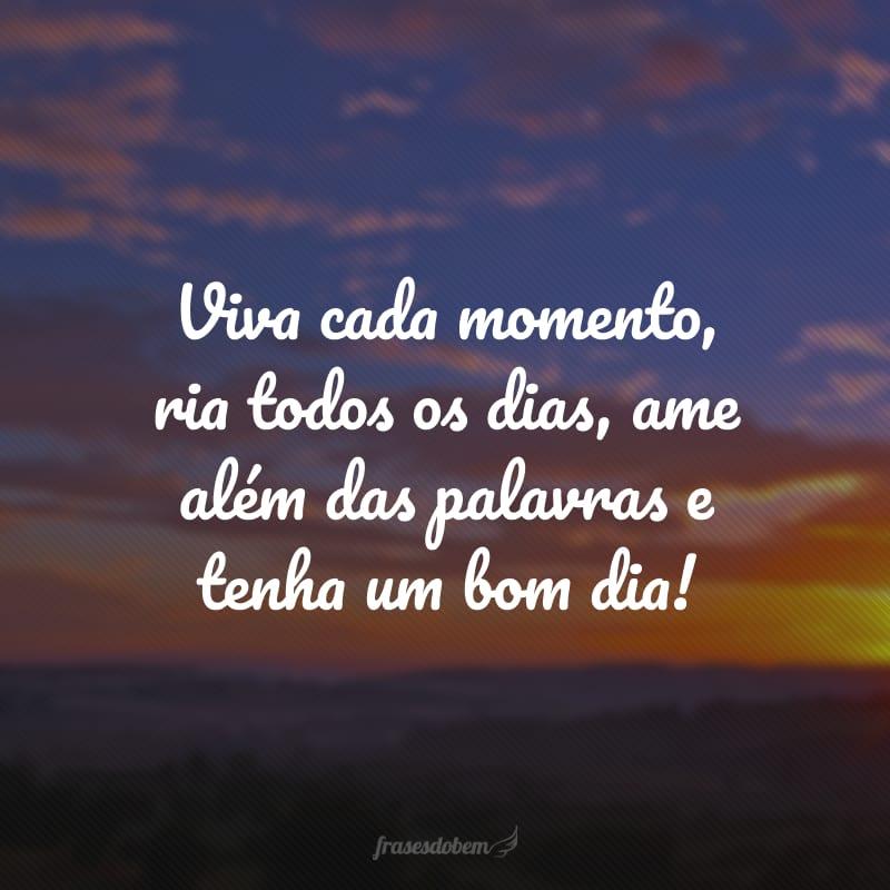 Viva cada momento, ria todos os dias, ame além das palavras e tenha um bom dia!