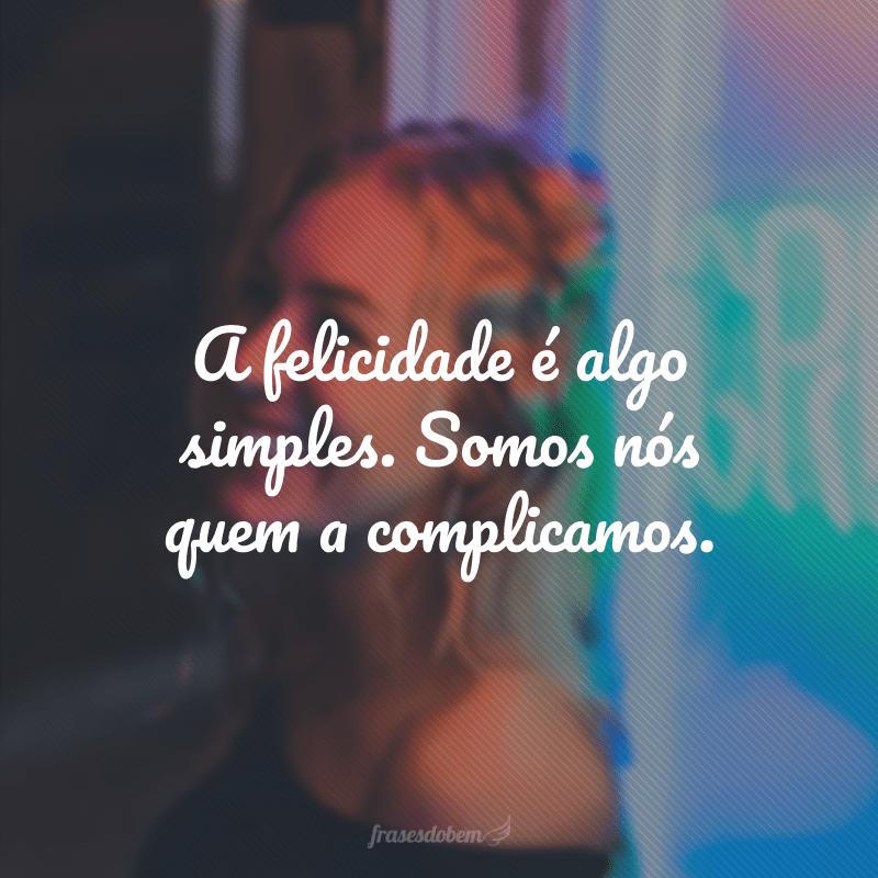 A felicidade é algo simples. Somos nós quem a complicamos.