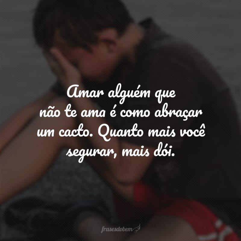 Amar alguém que não te ama é como abraçar um cacto. Quanto mais você segurar, mais dói.