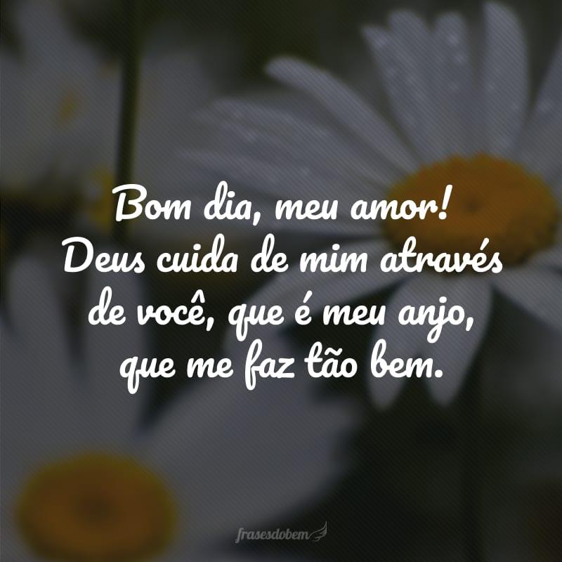 Bom dia, meu amor! Deus cuida de mim através de você, que é meu anjo, que me faz tão bem.