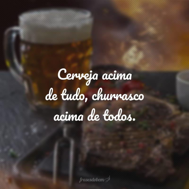 Cerveja acima de tudo, churrasco acima de todos.