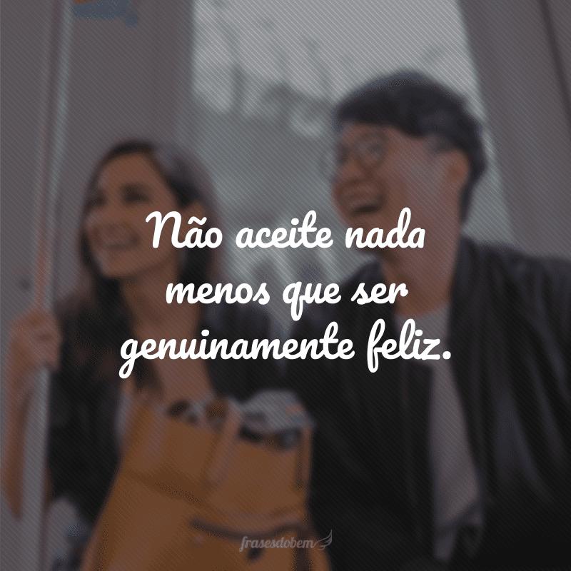 Não aceite nada menos que ser genuinamente feliz.