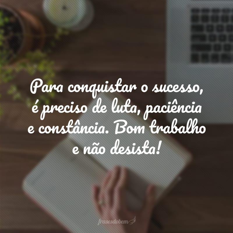 Para conquistar o sucesso, é preciso de luta, paciência e constância. Bom trabalho e não desista!