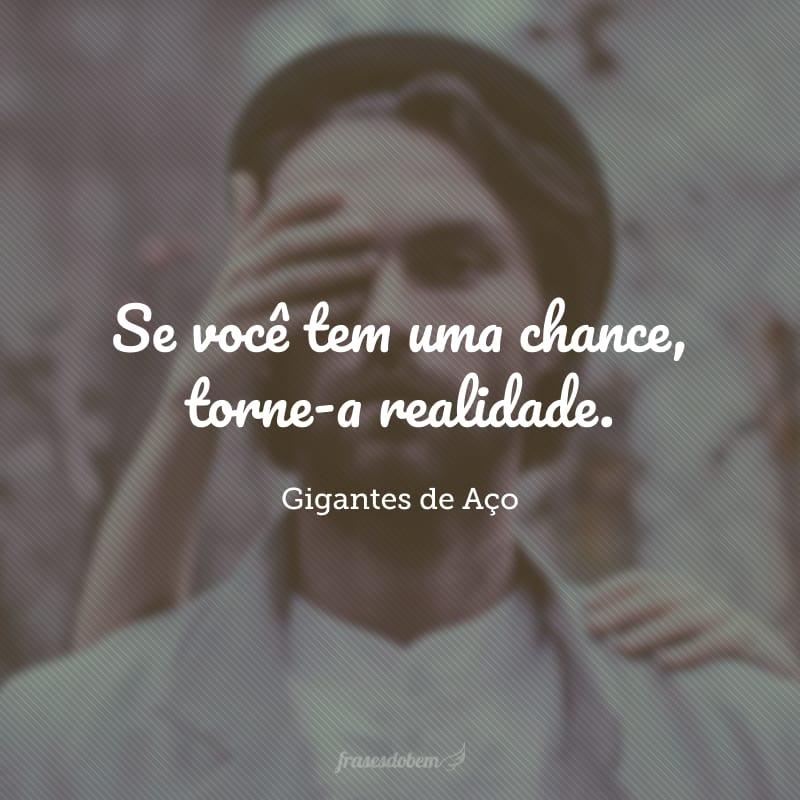 Se você tem uma chance, torne-a realidade.