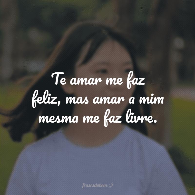 Te amar me faz feliz, mas amar a mim mesma me faz livre.