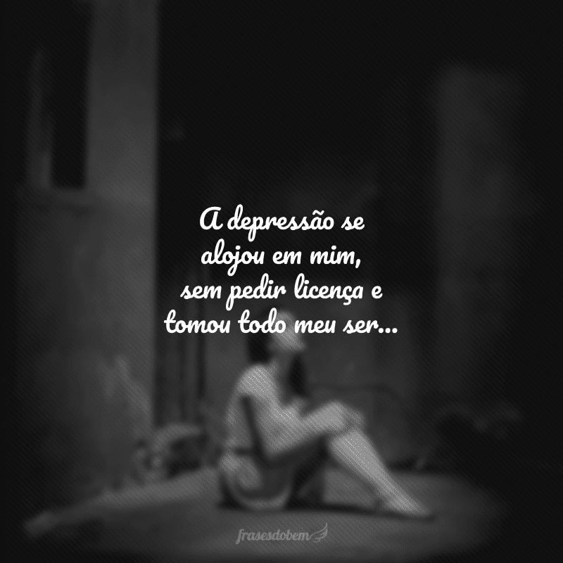 A depressão se alojou em mim, sem pedir licença e tomou todo meu ser...
