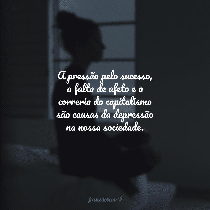 A pressão pelo sucesso, a falta de afeto e a correria do capitalismo são causas da depressão na nossa sociedade.