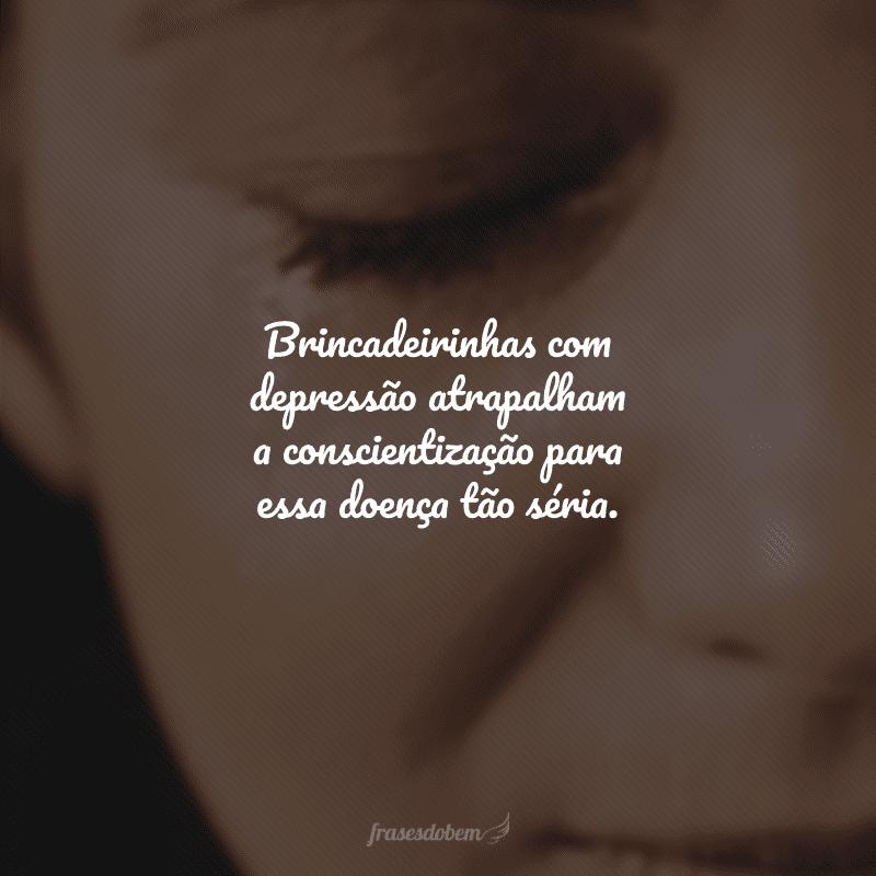 Brincadeirinhas com depressão atrapalham a conscientização para essa doença tão séria.