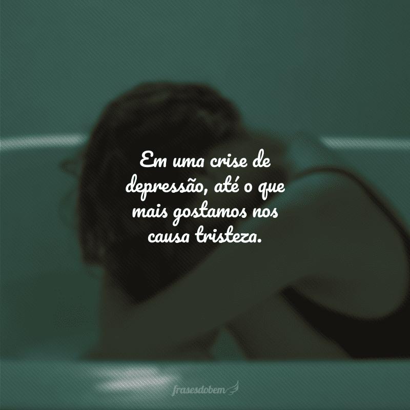 Em uma crise de depressão, até o que mais gostamos nos causa tristeza.
