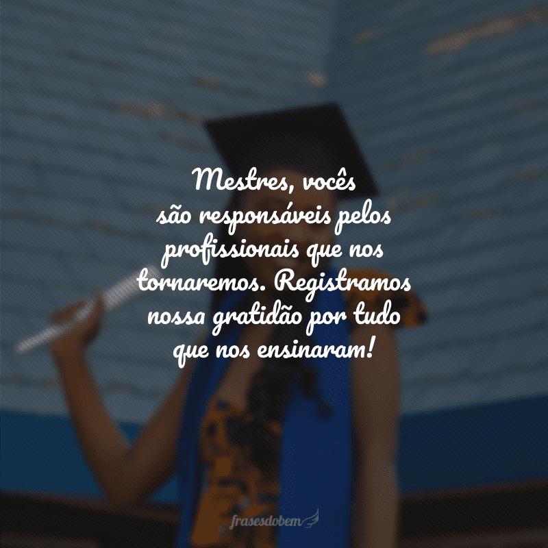 Mestres, vocês são responsáveis pelos profissionais que nos tornaremos. Registramos nossa gratidão por tudo que nos ensinaram!