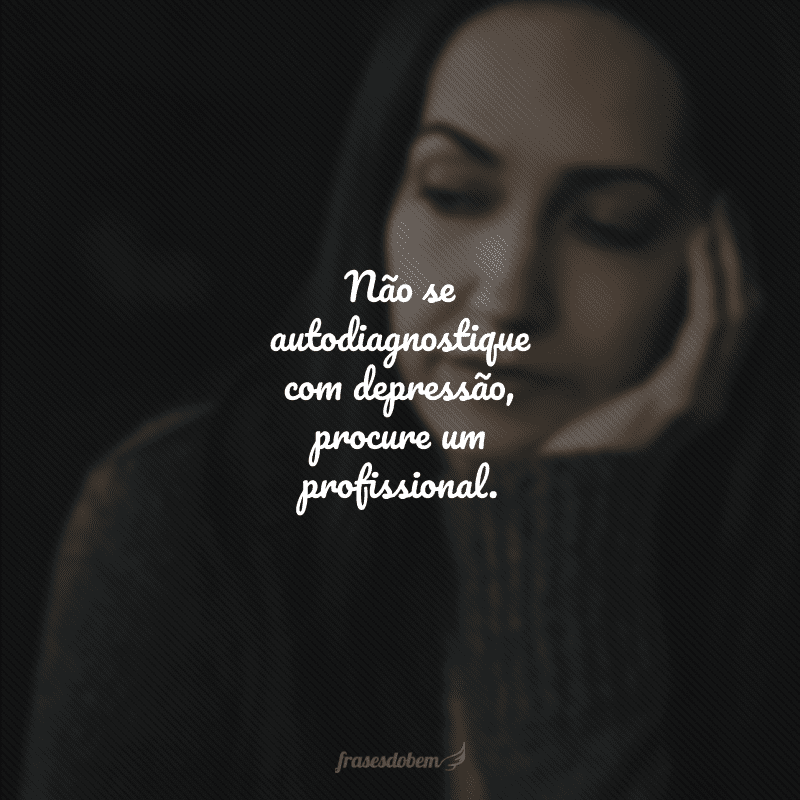 Não se autodiagnostique com depressão, procure um profissional.