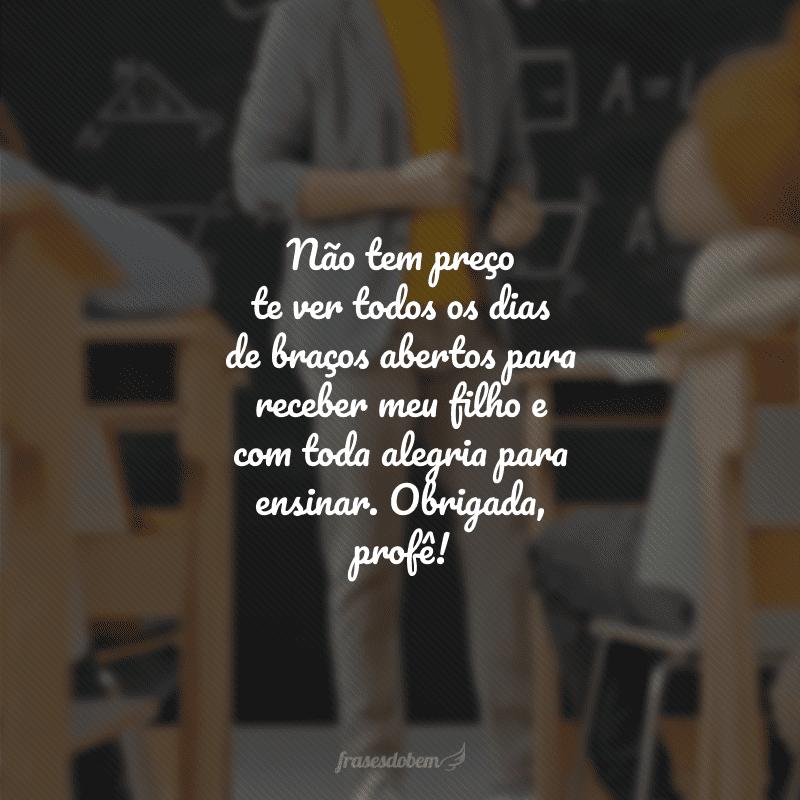 Não tem preço te ver todos os dias de braços abertos para receber meu filho e com toda alegria para ensinar. Obrigada, profê!