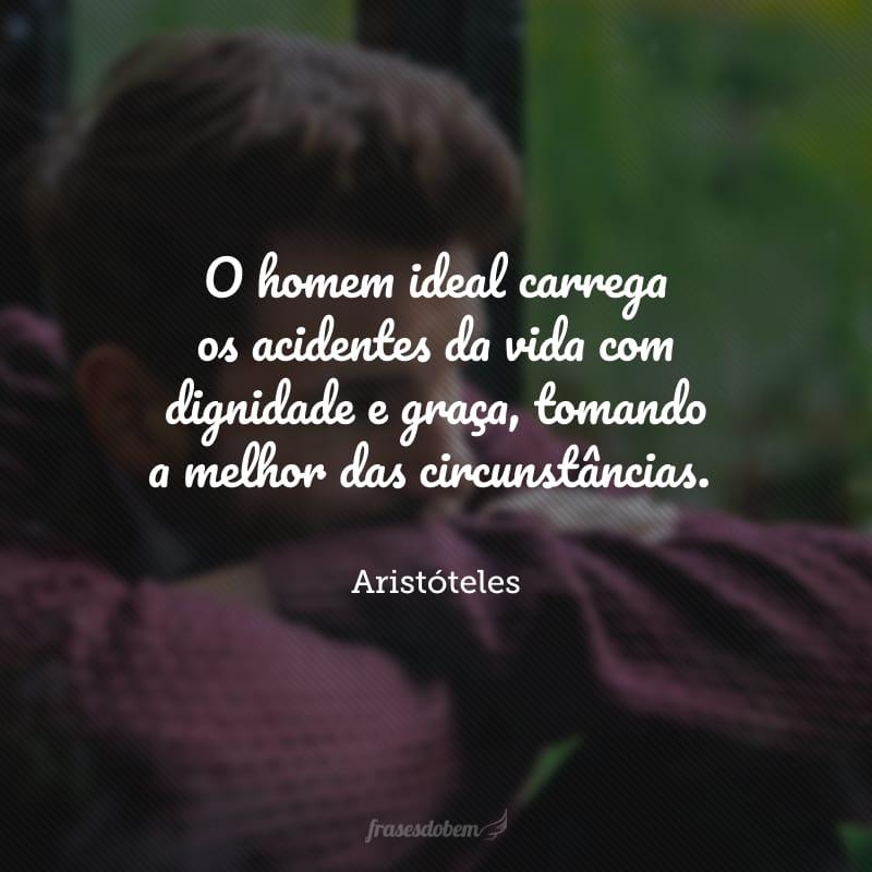 O homem ideal carrega os acidentes da vida com dignidade e graça, tomando a melhor das circunstâncias.