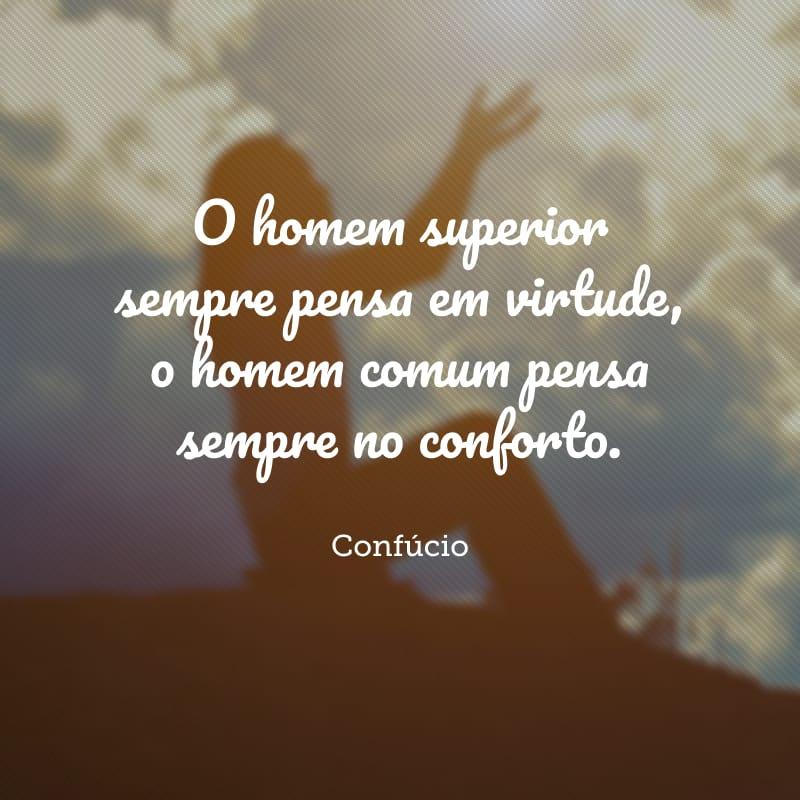 O homem superior sempre pensa em virtude, o homem comum pensa sempre no conforto.