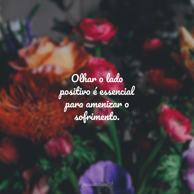 Olhar o lado positivo é essencial para amenizar o sofrimento.