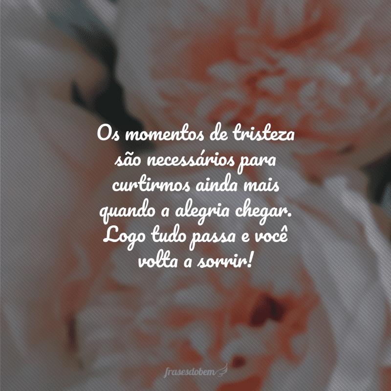 Os momentos de tristeza são necessários para curtirmos ainda mais quando a alegria chegar. Logo tudo passa e você volta a sorrir!