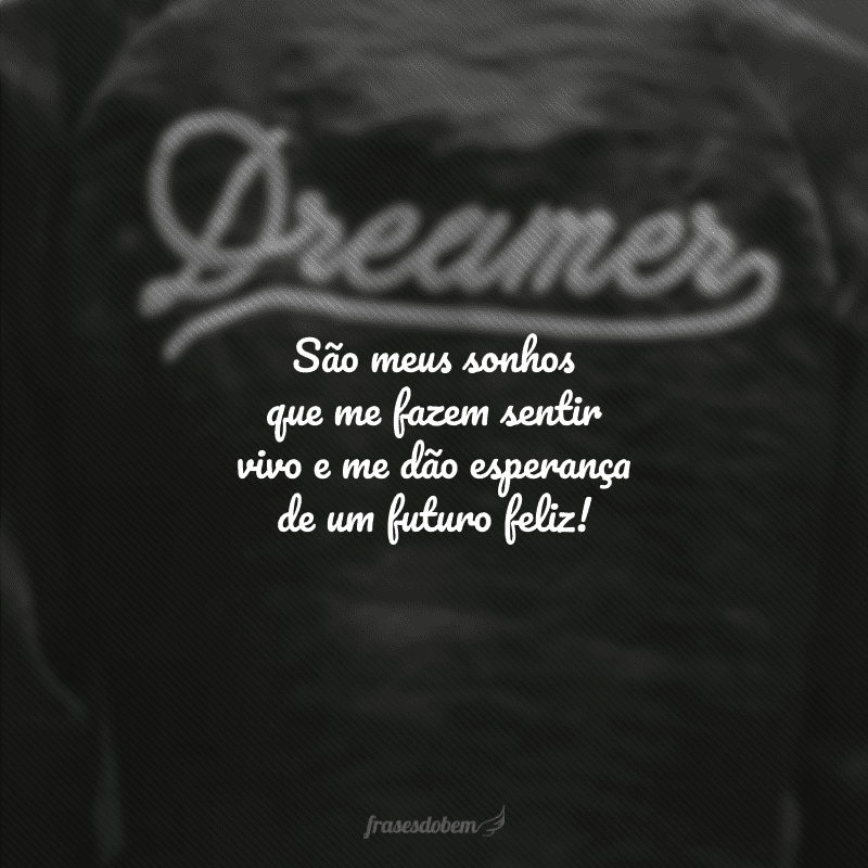 São meus sonhos que me fazem sentir vivo e me dão esperança de um futuro feliz!