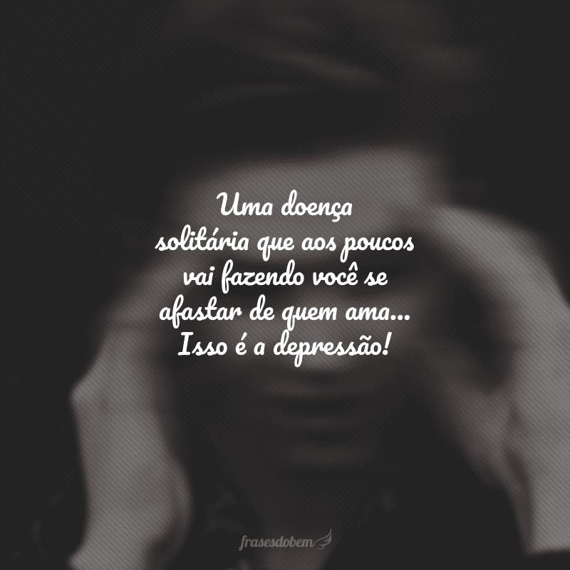 Uma doença solitária que aos poucos vai fazendo você se afastar de quem ama... Isso é a depressão!