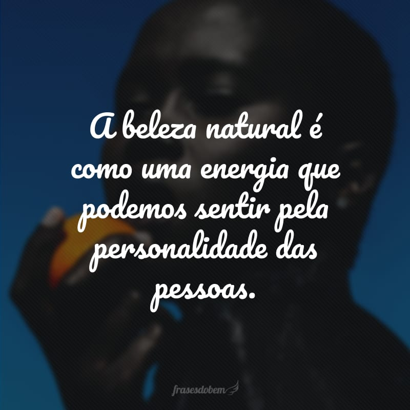 A beleza natural é como uma energia que podemos sentir pela personalidade das pessoas.