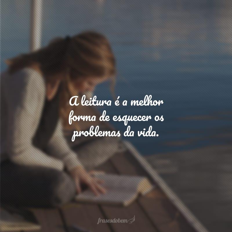 A leitura é a melhor forma de esquecer os problemas da vida.