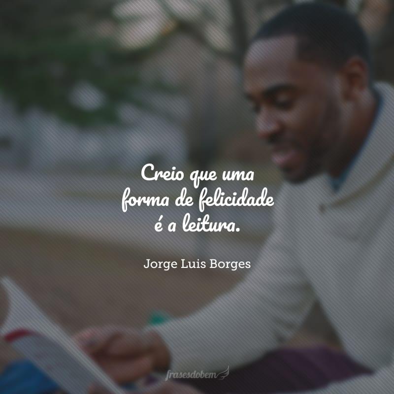 Creio que uma forma de felicidade é a leitura.
