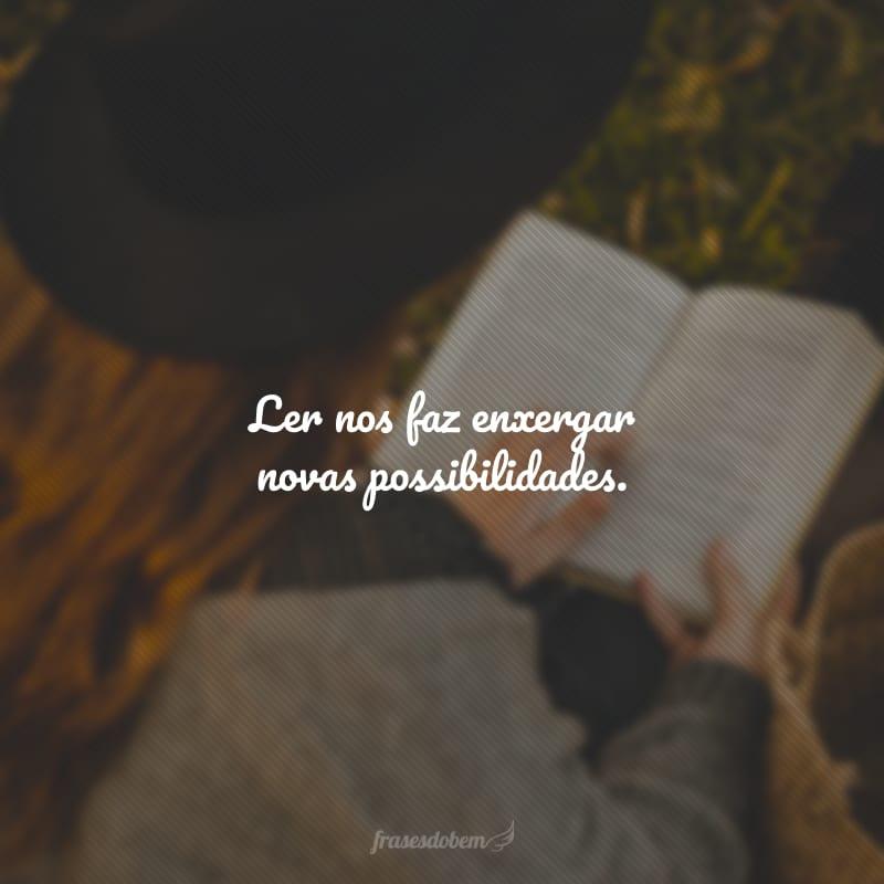 Ler nos faz enxergar novas possibilidades.