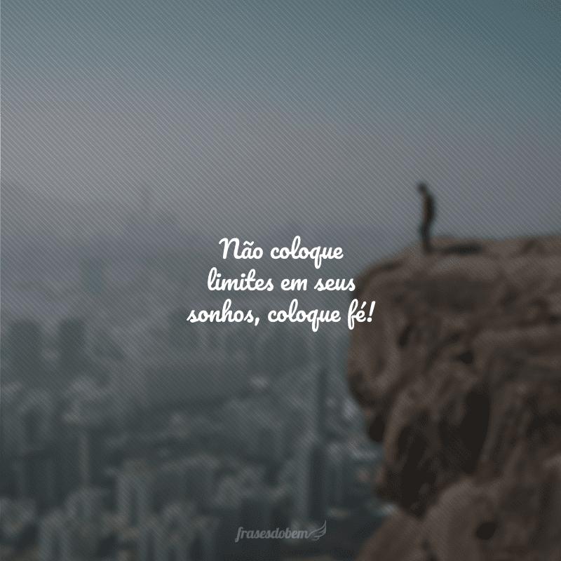 Não coloque limites em seus sonhos, coloque fé!